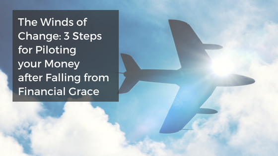 The Winds of Change: 3 Steps for Piloting your Money after Falling from Financial Grace