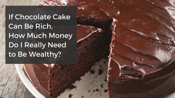 If Chocolate Cake Can Be Rich, How Much Money Do I Really Need to Be Wealthy?