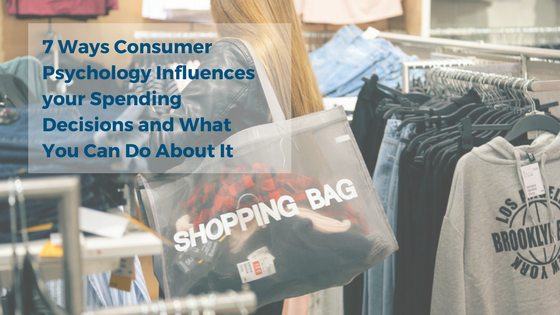 7 Ways Consumer Psychology Influences your Spending Decisions and What You Can Do About It