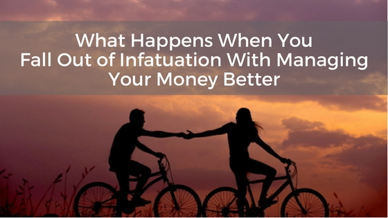 What Happens When You Fall Out of Infatuation With Managing Your Money Better