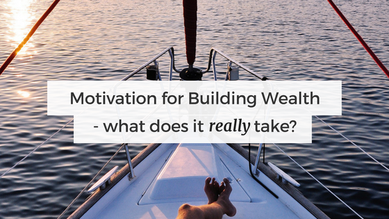 motivation for building wealth - what does it take