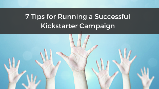 7 Tips for Running a Successful Kickstarter Campaign