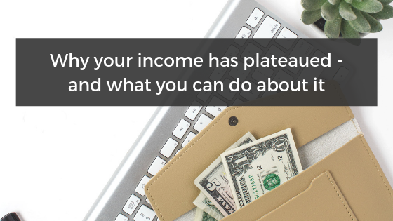Why Your Income Has Plateaued – And What You Can Do About It