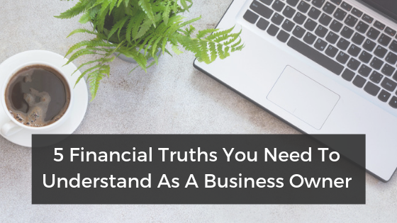 5 Financial Truths You Need To Understand As A Business Owner